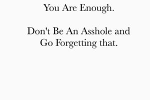 You're Enough. Don't Be An Asshole & Go Forgetting That.